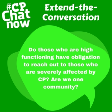 "Answer- ""Do those who are high functioning have obligation to reach out to those who are severely affected by CP? Are we one community?"""