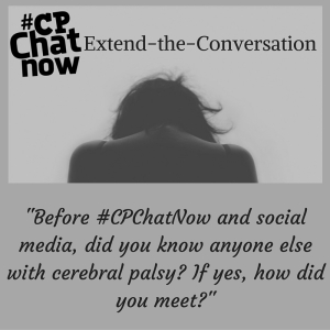 "Answer ""Before #CPChatNow and social media, did you know anyone else with cerebral palsy? If yes, how did you meet?"""