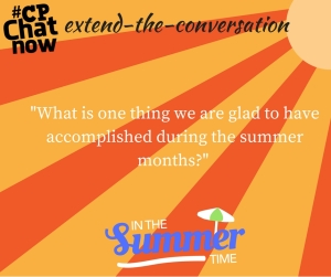 """Keep the conversation going! Answer """"What is one thing we are glad to have accomplished during the summer months?"""""""