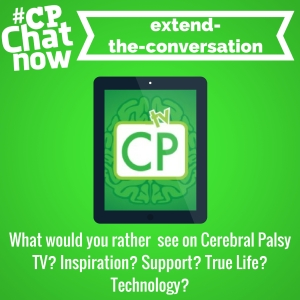 Answer for this week's extend-the-conversation question- What would you rather see on Cerebral Palsy TV? Inspiration? Support? True life? Technology?