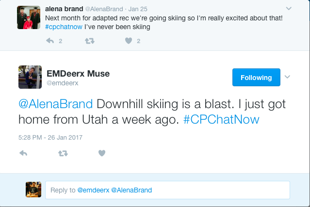 alena brand ‏@AlenaBrand Jan 25 More Next month for adapted rec we're going skiing so I'm really excited about that! #cpchatnow I've never been skiing 2 replies 0 retweets 2 likes Reply 2 Retweet Like 2 EMDeerx Muse ‏@emdeerx Following More @AlenaBrand Downhill skiing is a blast. I just got home from Utah a week ago. #CPChatNow 5:28 PM - 26 Jan 2017 0 replies 0 retweets 0 likes