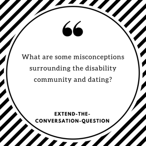 What are some misconceptions surrounding the disability community and dating? EXTEND-THE-CONVERSATION-QUESTION