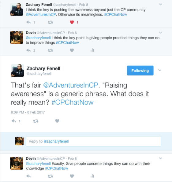 "Zach's 1st tweet: I think the key is pushing awareness beyond the CP community. Otherwise it's meaningless. Devin responded, ""I think the key point is giving people things practical things they can do to improve things."" Zach's 2nd tweet, ""That's fair. ""Raising awareness is a generic phrase. What does it really mean?"" I responded, ""Exactly. Give people concrete things they can do with their knowledge."""