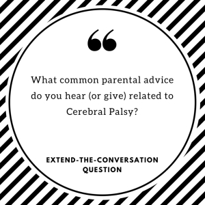 What common parental advice do you hear (or give) related to Cerebral Palsy? Extend-The-Conversation Question