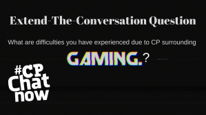 A black background with the extend-the-conversation question What are difficulties you have experienced surrounding CP and gaming? in gray text with gaming in all caps. #CPChatNow white logo in bottom left hand corner