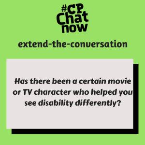 """Answer this week's extend-the-conversation question in the """"Comments"""" section, """"Has there been a certain movie or TV character who helped you see disability differently?"""""""