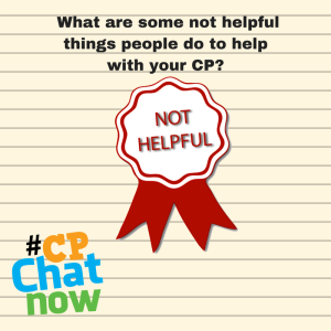 A cream colored notebook paper background. Black text that says: What are some not helpful things people do to help with your CP? A red ribbon with red text that says NOT HELPFUL is in the middle of the page while the multi-colored #CPChatNow logo is in the bottom left hand corner