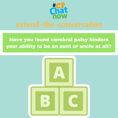 "Answer for the week's extend-the-conversation question, ""Have you found cerebral palsy hinders your ability to be an aunt or uncle at all?"" Leave your reply in the ""Comments"" section."