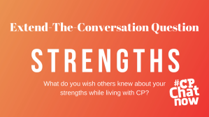 An orange background with white text. The top has Extend-The-Conversation Question. Strength is in the middle in all caps. What do you wish others knew about your strengths while living with CP? is in white on the bottom with the #CPChatNow logo in white on the bottom