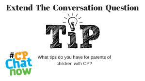 Extend-The-Conversation is at top in black text. The word tip is in black in the middle with a lightbulb over the letter I. What tips do you have for parents of children with disabilities? is below the word and tip with the multi-color #CPChatNow logo in the bottom left hand corner