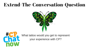 Extend-The-Conversation is in black, a green butterfly with cerebral palsy written on a green ribbon, and the Extend-The-Conversation question: What tattoo would you get to represent your experience with CP? along with the multi-colored #CPChatNow logo in the bottom left hand corner
