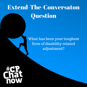 A sky blue background with a person rolling a boulder up a hill outlined in black. Extend-The-Conversation Question centered in white text at the top. What has been your toughest form of disability related adjustment? in the middle and #CPChatNow logo in bottom left hand corner