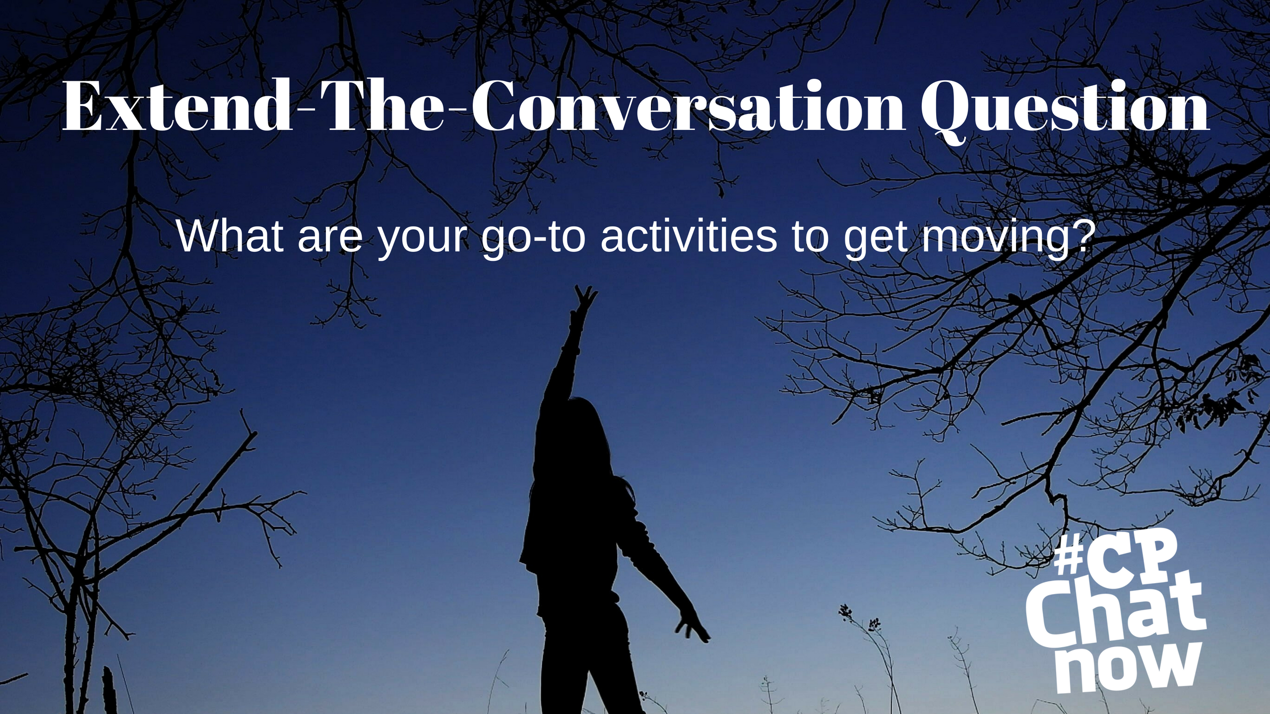 Extend-The-Conversation Question in white at the top. What are your go to activities to get moving? in the middle with the #CPChatNow white logo. A person is standing in the middle of trees with their arm up