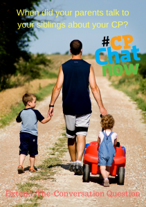 A father walking with his children up a dirt road. One child is pushing a red wagon and the boy holding his father's hand. The extend the conversation question When did your parents talk to your siblings about your CP? is above them in yellow wording, the multicolor #CPChatNow logo is to their right, extend-the-conversation question is below them in red letters