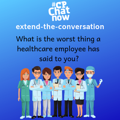 "This week's extend-the-conversation question asks ""What is the worst thing a healthcare employee has said to you?"