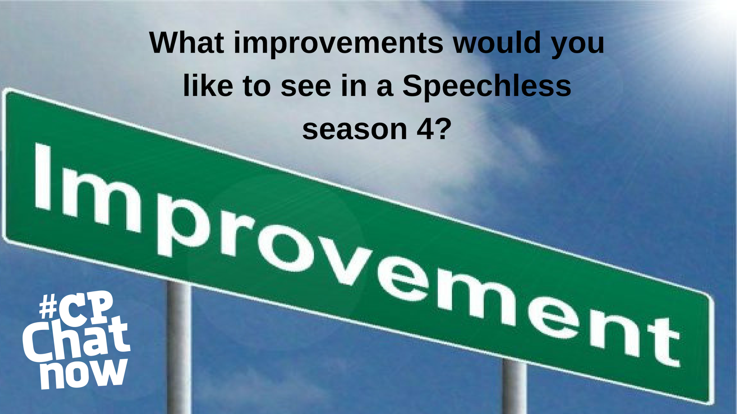 the extend-the-conversation graphic. a green highway sign with the word improvement in front of a blue sky. there is a black text saying 'what improvements would you like to see in a speechless season 4?' the white #CPChatNow logo is in the left hand corner