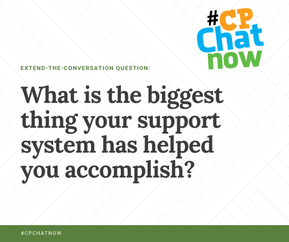 the extend-the-conversation question of what is the biggest thing your support system has helped you accomplish? extend-the-conversation is in green with #cpchatnow in white text on a green background on the bottom. multi-colored #CPChatNow logo on the upper right hand corner