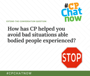 Extend-the-conversation question in green. How has CP helped you avoid bad situations able bodied people experienced? below with a stop sign in the bottom right hand corner and the multi-colored #CPChatNow logo in the top right hand corner.