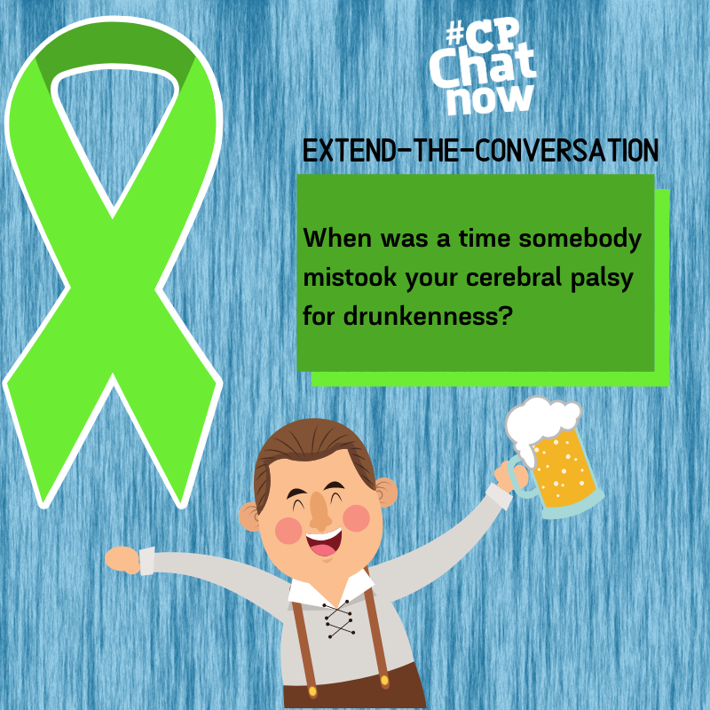 "This week's extend-the-conversation question asks ""When was a time somebody mistook your cerebral palsy for drunkenness?"""