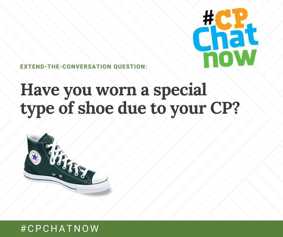 "the extend-the-conversation question graphic. the multicolored #CPChatNow logo is in the upper right hand corner, extend-the-conversation question in green with ""Have you worn a special type of shoe due to your CP?' and green chuck taylor high top in the lower left hand corner. there is #cpchatnow in green"
