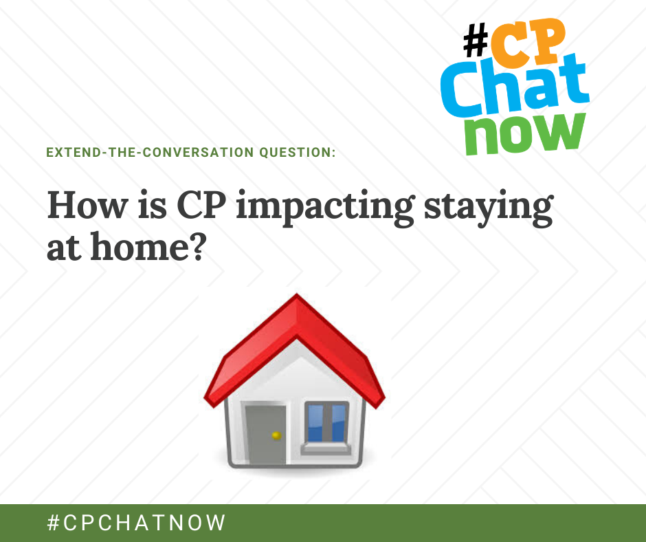 an orange, blue, and green #cpchatnow logo in the upper right hand corner, extend-the-conversation question in green with 'how is cp impacting staying at home?' below and a picture of a house with #CPCHATNOW in white with a green border behind
