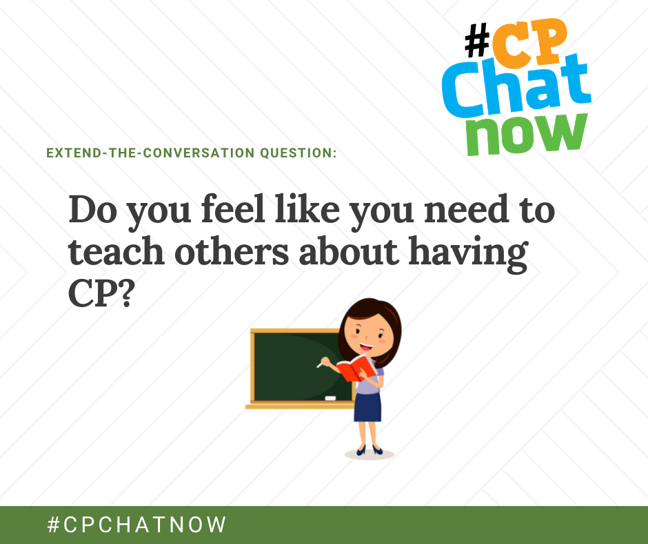 the extend-the-conversation question graphic. the extend the conversation question is: Do you feel like you need to teach others about having CP? The multicolored #cpchatnow logo in the upper right hand corner, #cpchatnow on the bottom, and an image of a female teacher with a red book drawing on a chalkboard