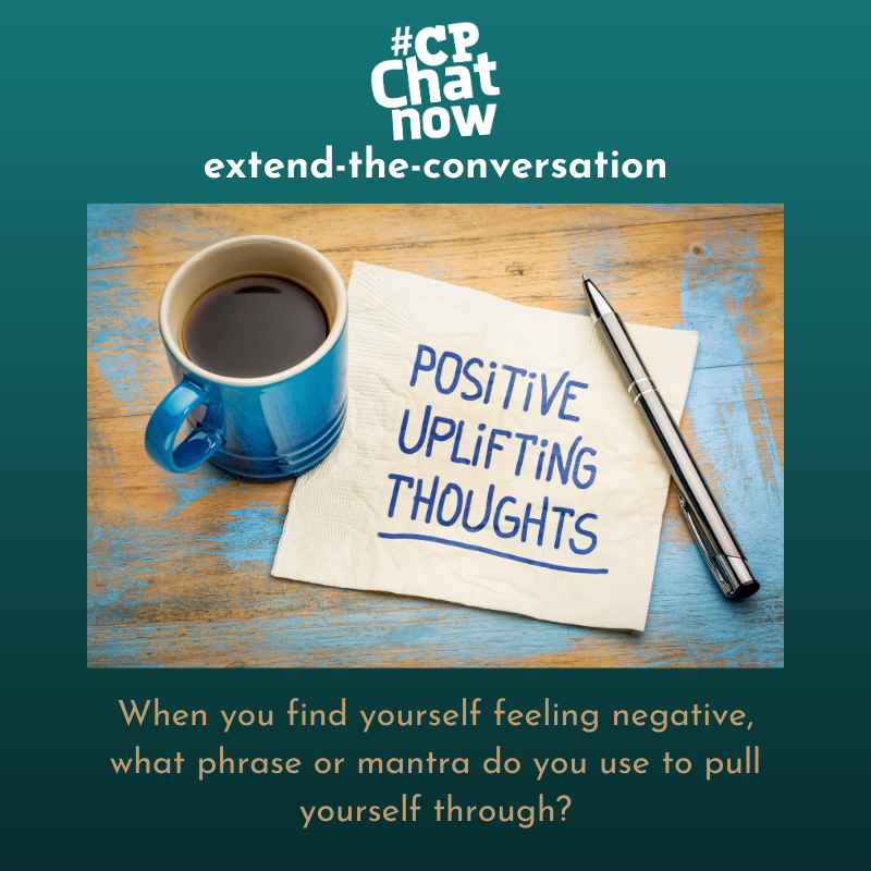 "This week's extend-the-conversation question asks, ""When you find yourself feeling negative, what phrase or mantra do you use to pull yourself through?"""