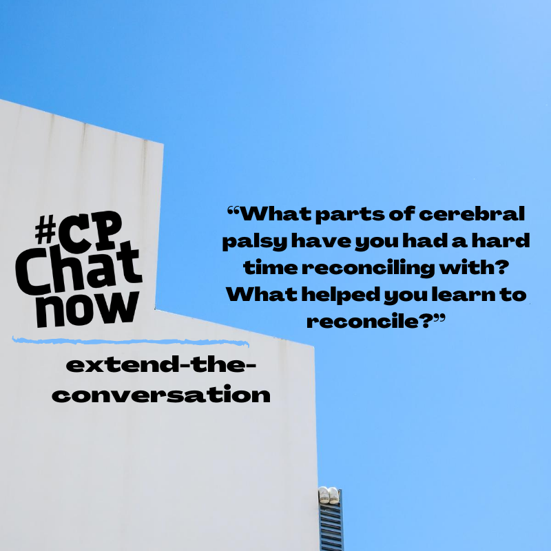 "This week's extend-the-conversation question asks ""What parts of cerebral palsy have you had a hard time reconciling with? What helped you learn to reconcile?"""