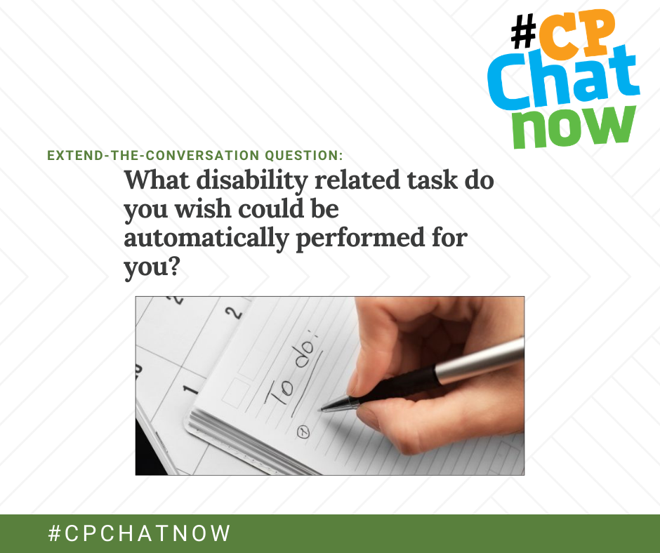 the extend-the-conversation graphic: #CPChatNow logo in the upper right hand corner, extend-the-conversation question in green above What disability related task do you wish could be automatically performed for you? in black, a picture of a white hand writing a to do list on top of a calendar, #CPCHATNOW in white text against a green background