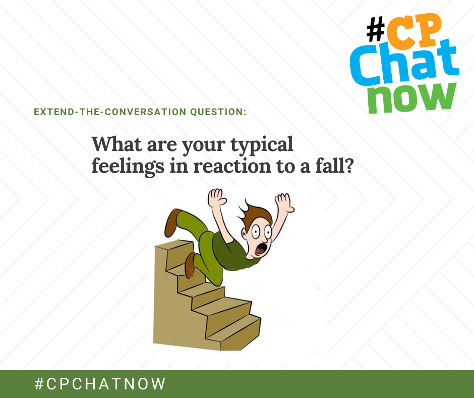 extend-the-conversation question graphic: multicolored #CPChatNow logo in the upper right hand corner, extend-the-conversation question in green above What are your typical feelings in reaction to a fall? in black, there is an drawing of a man in a dark green shirt and light green pants with tan shoes falling down the stairs with his arms out and a panicked expression on his face