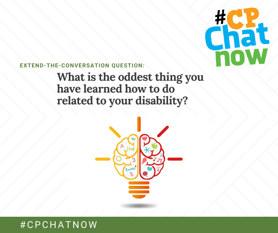 extend-the-conversation question graphic: an orange, blue, and green #CPChatNow logo in the upper right hand corner, extend-the-conversation question in green, What is the oddest thing you have learned how to do related to your disability? in black, an illustration of a half orange and half red lightbulb that looks like a brain with a variety of shapes and letters inside the brain, #CPCHATNOW in white with a green background