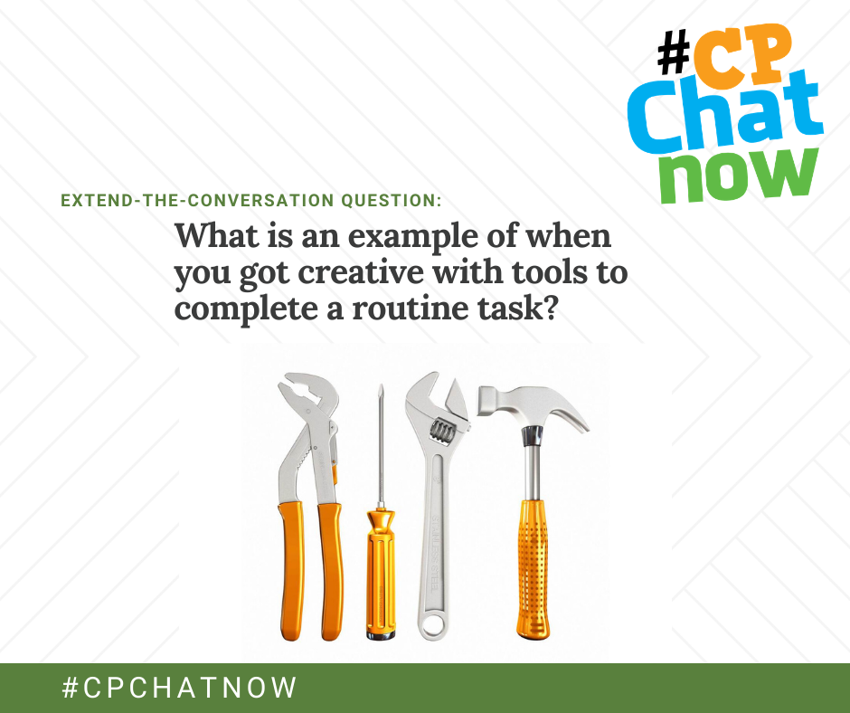 extend-the-conversation question graphic: #cpchatnow logo in the upper right hand corner, extend-the-conversation question in green with What is an example of where you got creative to complete a routine task? and a graphic of pliers, screwdriver, a wrench, and a hammer with orange handles