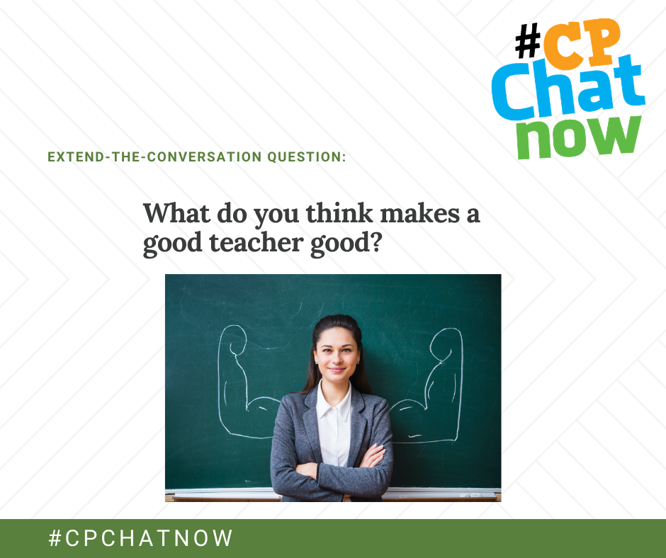 the extend-the-conversation question graphic. #CPChatNow logo in the upper right hand corner, What do you think makes a good teacher good? in middle above a photo of a woman standing in front of a chalkboard with chalk drawings of flexing arms at her shoulders. #CPCHATNOW in white text above a green background at bottom of graphic