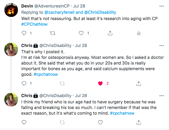 i tweeted that is not reassuring, but at least we have research into cp. chris tweeted she is at risk for osteoporosis so she asked her doctor. her doctor said that what you do in your 20s or 30s is important and calcium supplements help. chris tweeted about a friend who had to have surgery for breaking his toe.